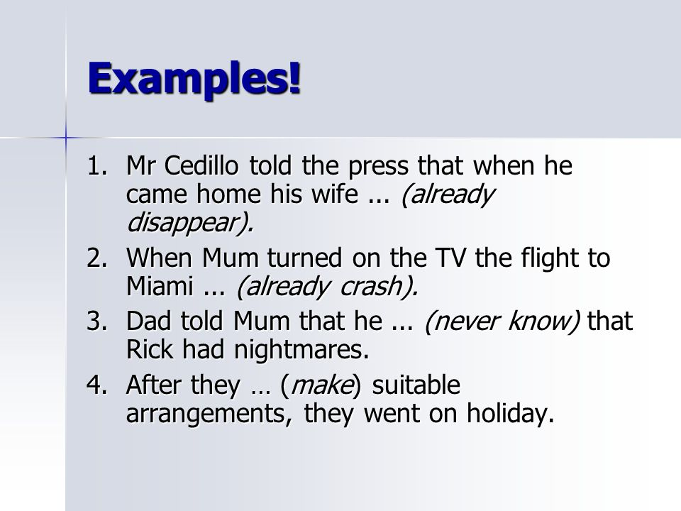 Examples! 1. Mr Cedillo told the press that when he came home his wife ... (already disappear).