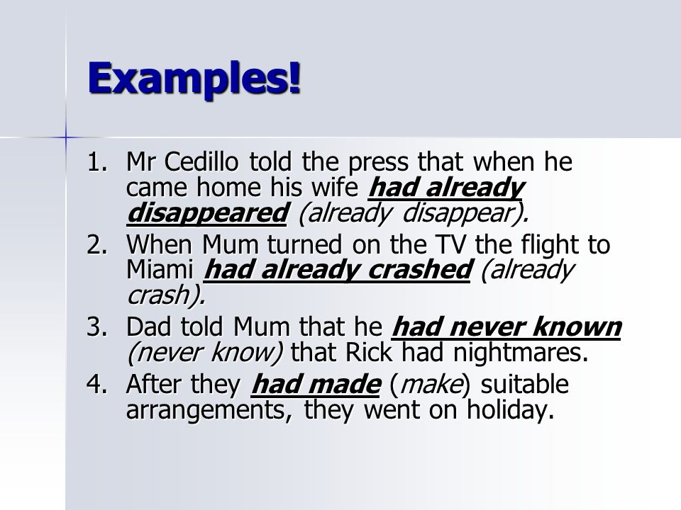 Examples! 1. Mr Cedillo told the press that when he came home his wife had already disappeared (already disappear).