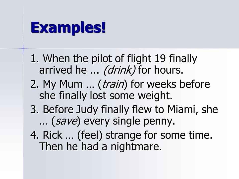 Examples! 1. When the pilot of flight 19 finally arrived he ... (drink) for hours.