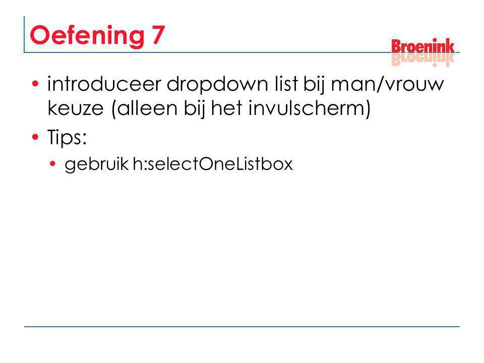 Oefening 7 introduceer dropdown list bij man/vrouw keuze (alleen bij het invulscherm) Tips: gebruik h:selectOneListbox.