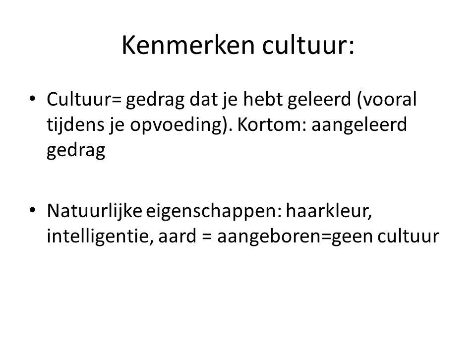 Kenmerken cultuur: Cultuur= gedrag dat je hebt geleerd (vooral tijdens je opvoeding). Kortom: aangeleerd gedrag.