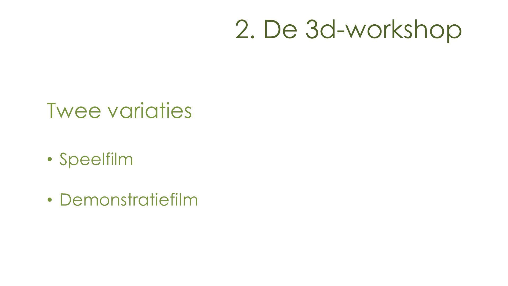 2. De 3d-workshop Twee variaties Speelfilm Demonstratiefilm