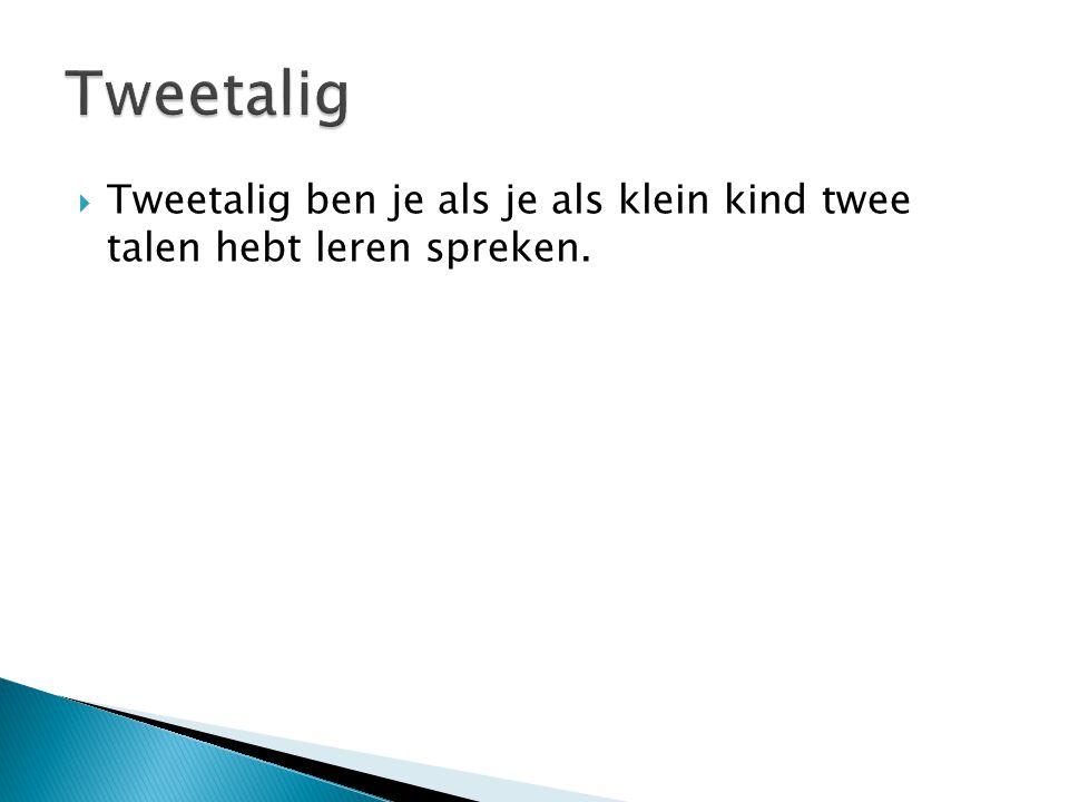 Tweetalig Tweetalig ben je als je als klein kind twee talen hebt leren spreken.