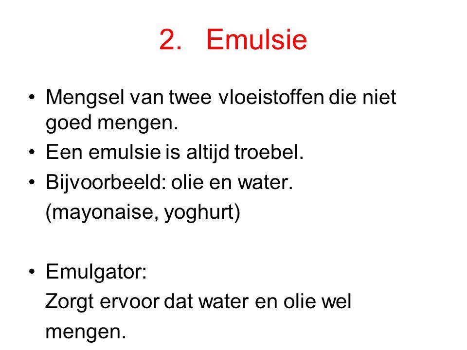 2. Emulsie Mengsel van twee vloeistoffen die niet goed mengen.