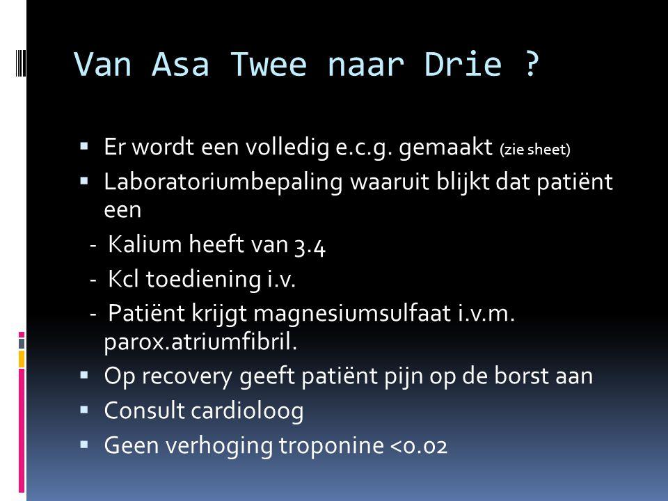 Van Asa Twee naar Drie Er wordt een volledig e.c.g. gemaakt (zie sheet) Laboratoriumbepaling waaruit blijkt dat patiënt een.