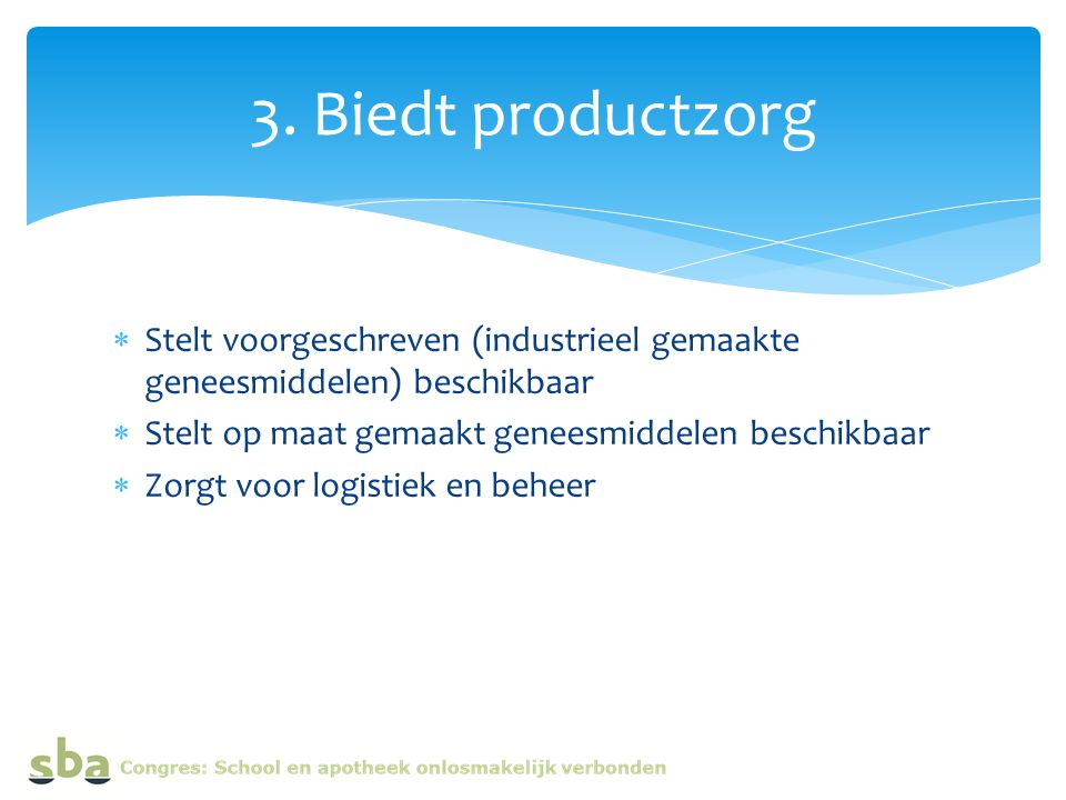3. Biedt productzorg Stelt voorgeschreven (industrieel gemaakte geneesmiddelen) beschikbaar. Stelt op maat gemaakt geneesmiddelen beschikbaar.