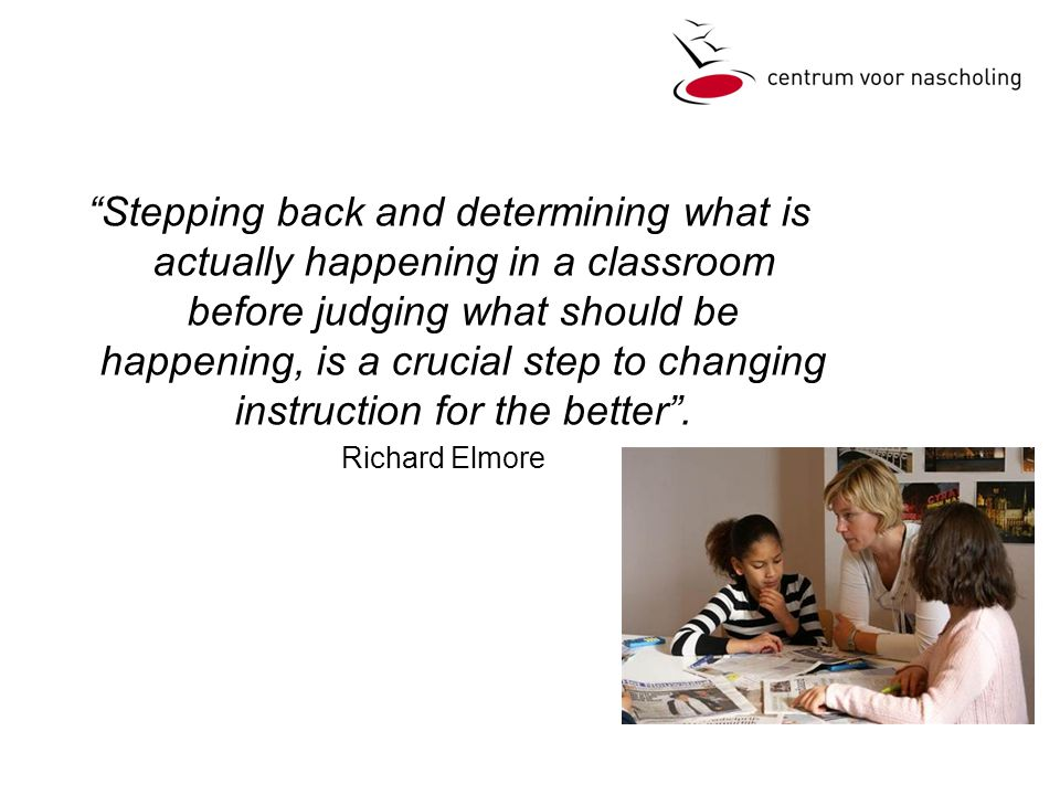 Stepping back and determining what is actually happening in a classroom before judging what should be happening, is a crucial step to changing instruction for the better .