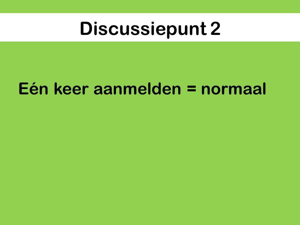 Discussiepunt 2 Eén keer aanmelden = normaal