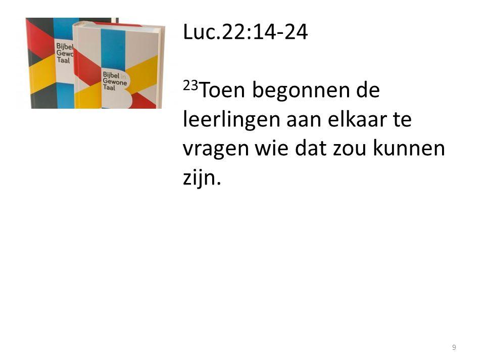 Luc.22:14-24 23Toen begonnen de leerlingen aan elkaar te vragen wie dat zou kunnen zijn.