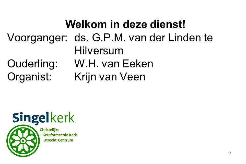 Welkom in deze dienst! Voorganger: ds. G.P.M. van der Linden te Hilversum. Ouderling: W.H. van Eeken.