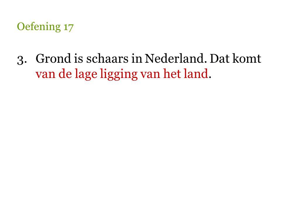 Oefening 17 3. Grond is schaars in Nederland. Dat komt van de lage ligging van het land.