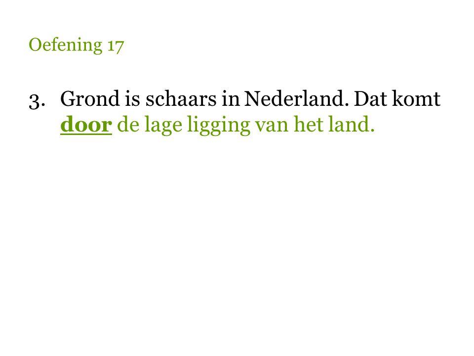 Oefening 17 3. Grond is schaars in Nederland. Dat komt door de lage ligging van het land.