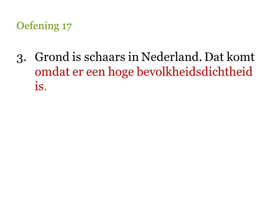 Oefening 17 3. Grond is schaars in Nederland. Dat komt omdat er een hoge bevolkheidsdichtheid is.