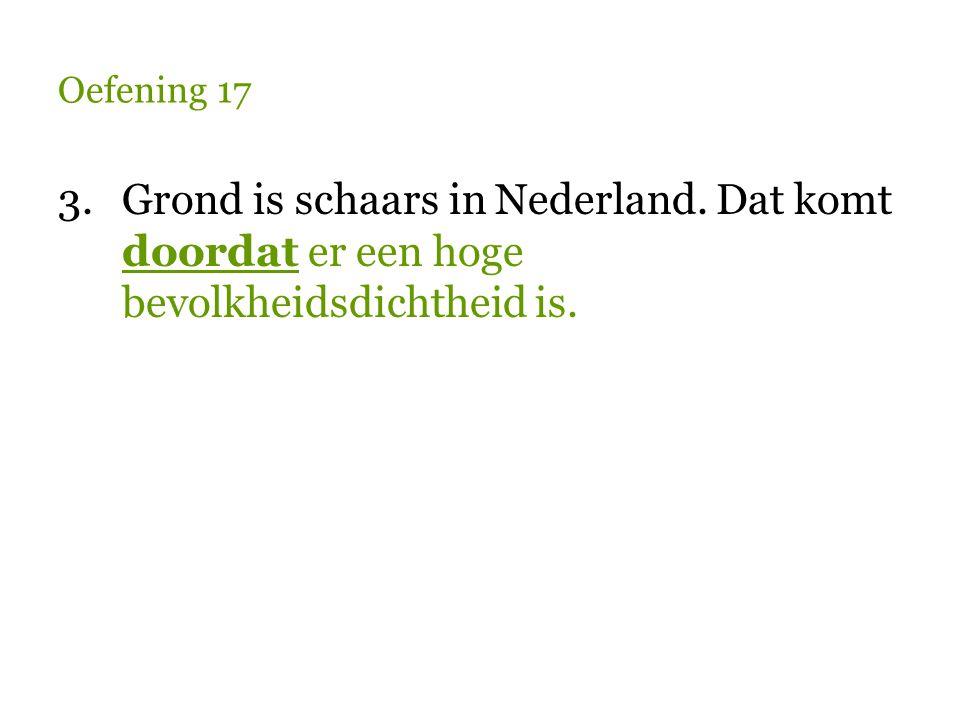 Oefening 17 3. Grond is schaars in Nederland. Dat komt doordat er een hoge bevolkheidsdichtheid is.