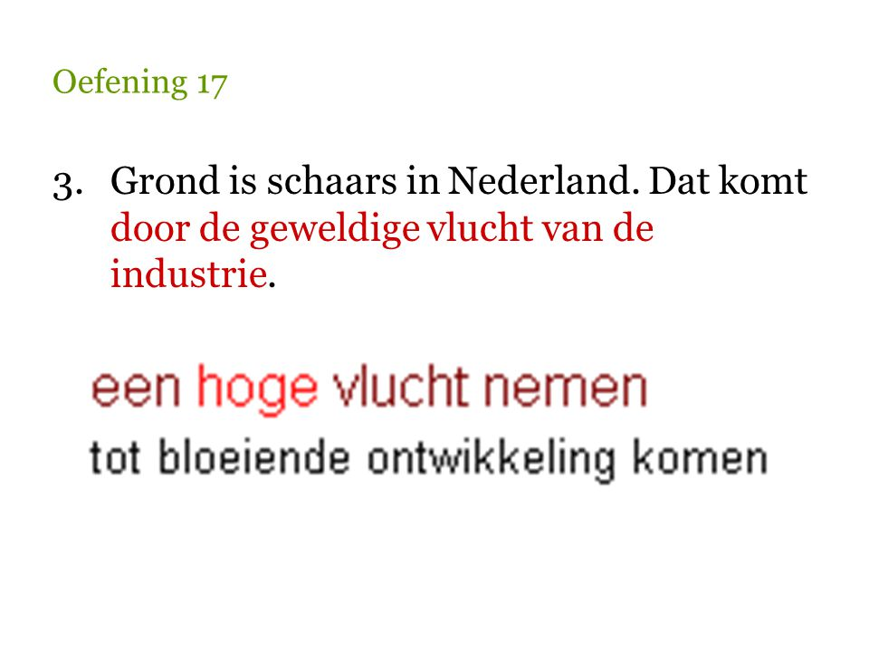 Oefening 17 3. Grond is schaars in Nederland. Dat komt door de geweldige vlucht van de industrie.