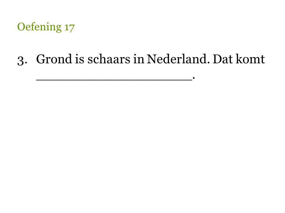 3. Grond is schaars in Nederland. Dat komt ___________________.