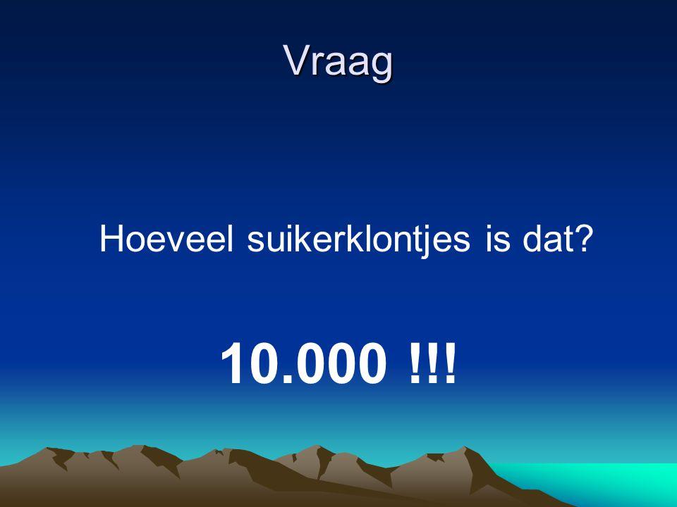 Vraag Hoeveel suikerklontjes is dat 10.000 !!!