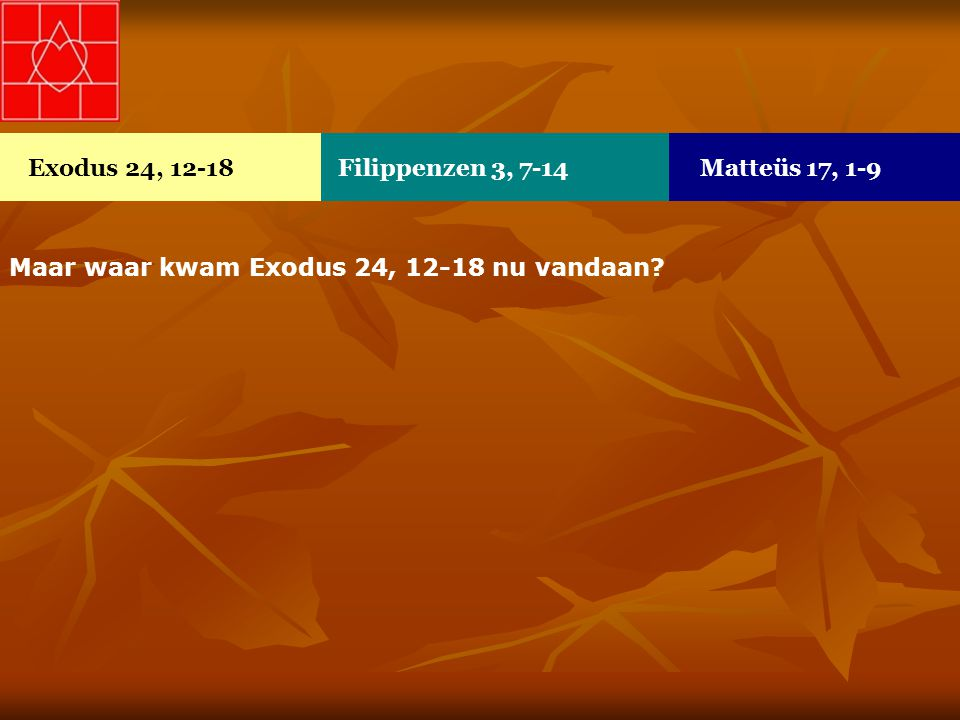 Exodus 24, 12-18 Filippenzen 3, 7-14 Matteüs 17, 1-9 Maar waar kwam Exodus 24, 12-18 nu vandaan