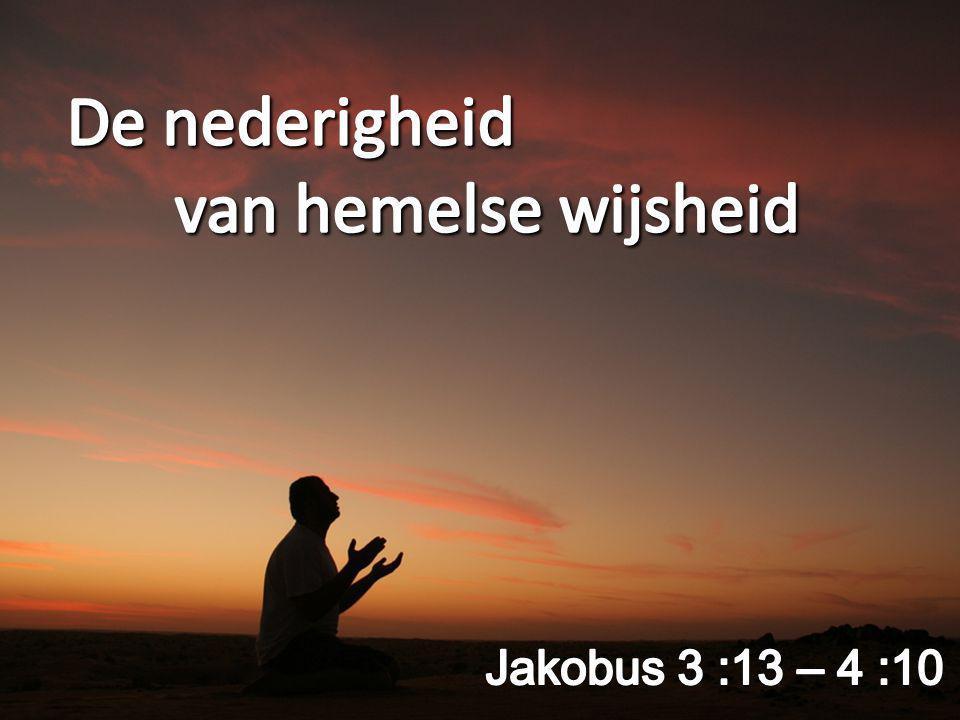 De nederigheid van hemelse wijsheid Jakobus 3 :13 – 4 :10