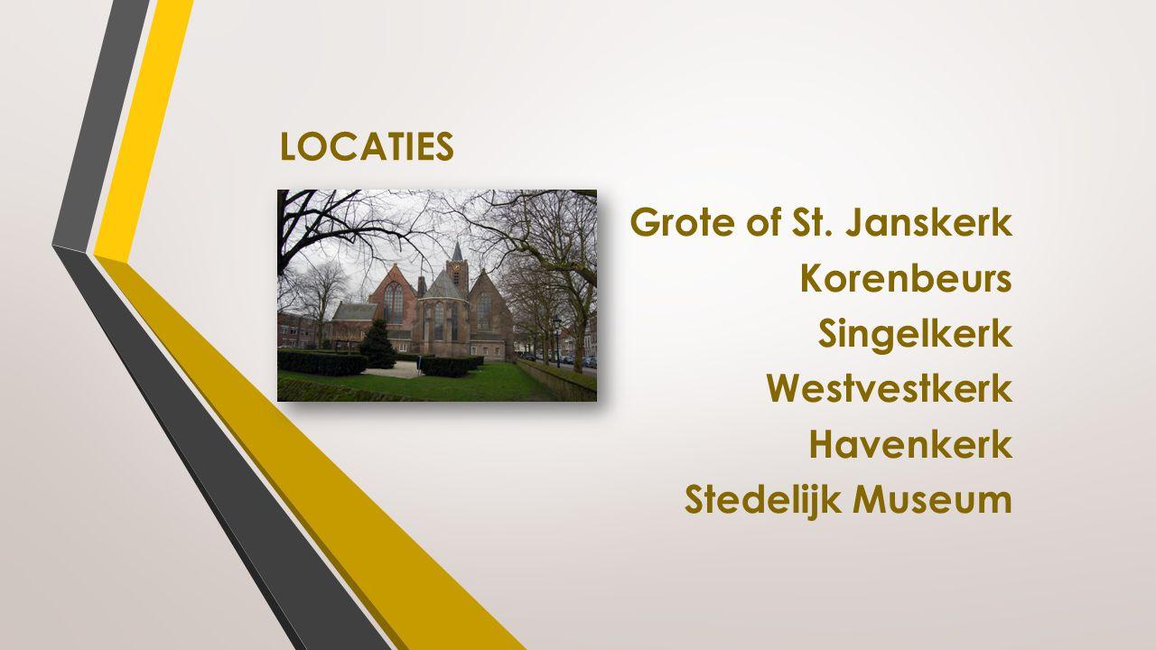 LOCATIES Grote of St. Janskerk Korenbeurs Singelkerk Westvestkerk Havenkerk Stedelijk Museum