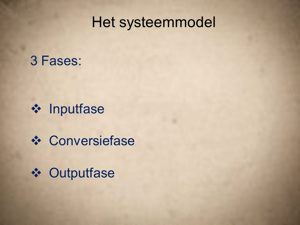 Het systeemmodel 3 Fases: Inputfase Conversiefase Outputfase