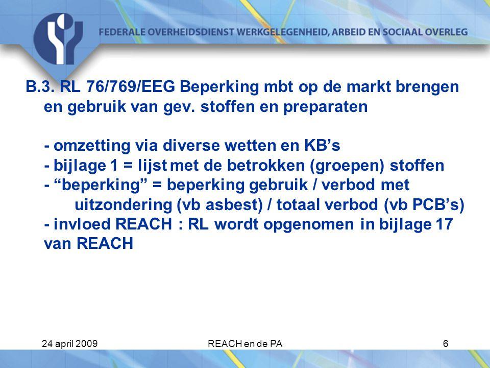 B.3. RL 76/769/EEG Beperking mbt op de markt brengen en gebruik van gev. stoffen en preparaten - omzetting via diverse wetten en KB's - bijlage 1 = lijst met de betrokken (groepen) stoffen - beperking = beperking gebruik / verbod met uitzondering (vb asbest) / totaal verbod (vb PCB's) - invloed REACH : RL wordt opgenomen in bijlage 17 van REACH
