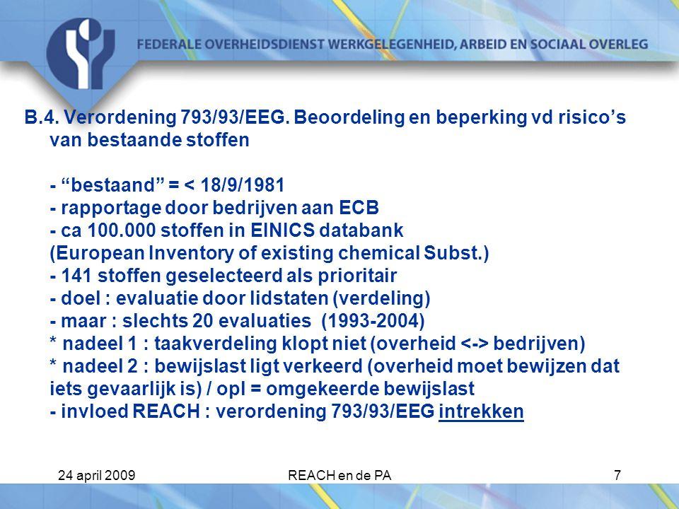 B.4. Verordening 793/93/EEG. Beoordeling en beperking vd risico's van bestaande stoffen - bestaand = < 18/9/1981 - rapportage door bedrijven aan ECB - ca 100.000 stoffen in EINICS databank (European Inventory of existing chemical Subst.) - 141 stoffen geselecteerd als prioritair - doel : evaluatie door lidstaten (verdeling) - maar : slechts 20 evaluaties (1993-2004) * nadeel 1 : taakverdeling klopt niet (overheid <-> bedrijven) * nadeel 2 : bewijslast ligt verkeerd (overheid moet bewijzen dat iets gevaarlijk is) / opl = omgekeerde bewijslast - invloed REACH : verordening 793/93/EEG intrekken