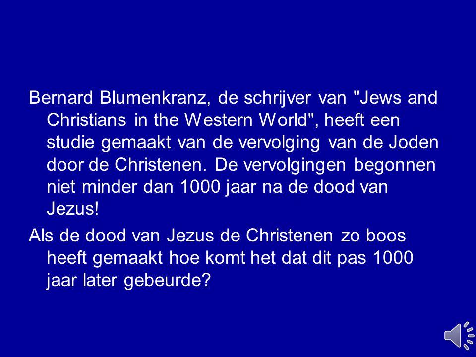 Bernard Blumenkranz, de schrijver van Jews and Christians in the Western World , heeft een studie gemaakt van de vervolging van de Joden door de Christenen. De vervolgingen begonnen niet minder dan 1000 jaar na de dood van Jezus!