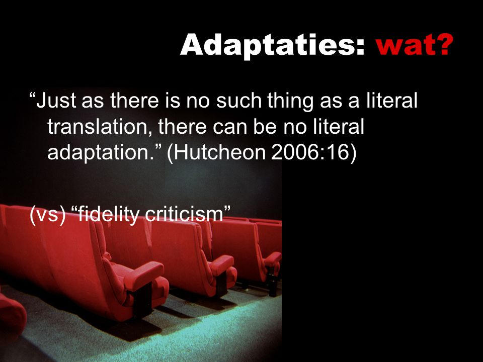Adaptaties: wat Just as there is no such thing as a literal translation, there can be no literal adaptation. (Hutcheon 2006:16)