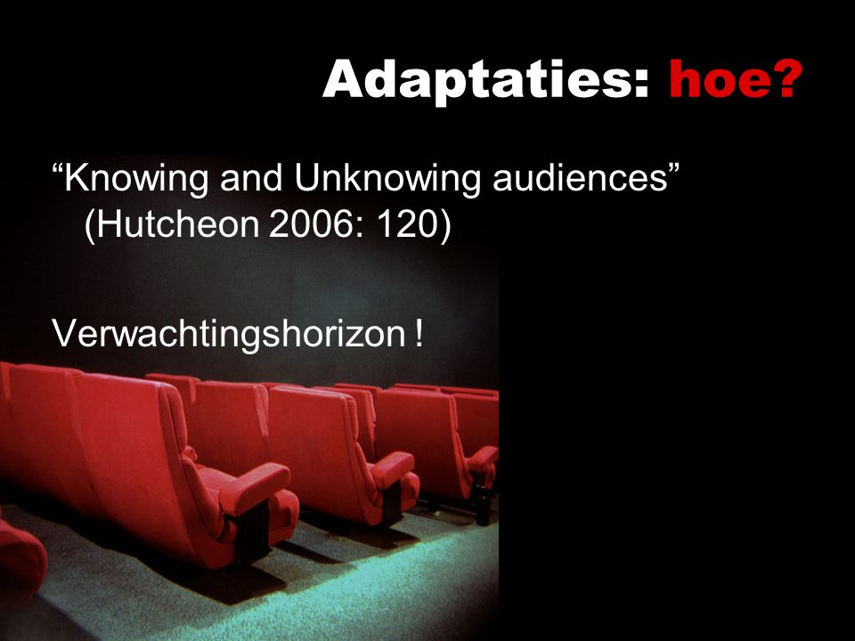 Adaptaties: hoe Knowing and Unknowing audiences (Hutcheon 2006: 120) Verwachtingshorizon !