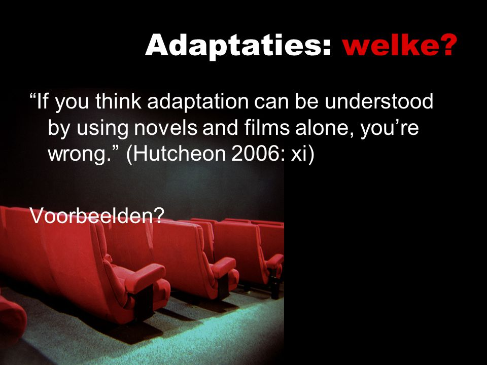 Adaptaties: welke If you think adaptation can be understood by using novels and films alone, you're wrong. (Hutcheon 2006: xi)