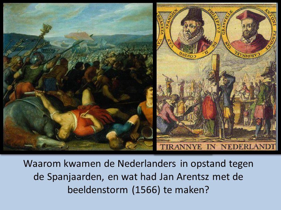 Waarom kwamen de Nederlanders in opstand tegen de Spanjaarden, en wat had Jan Arentsz met de beeldenstorm (1566) te maken
