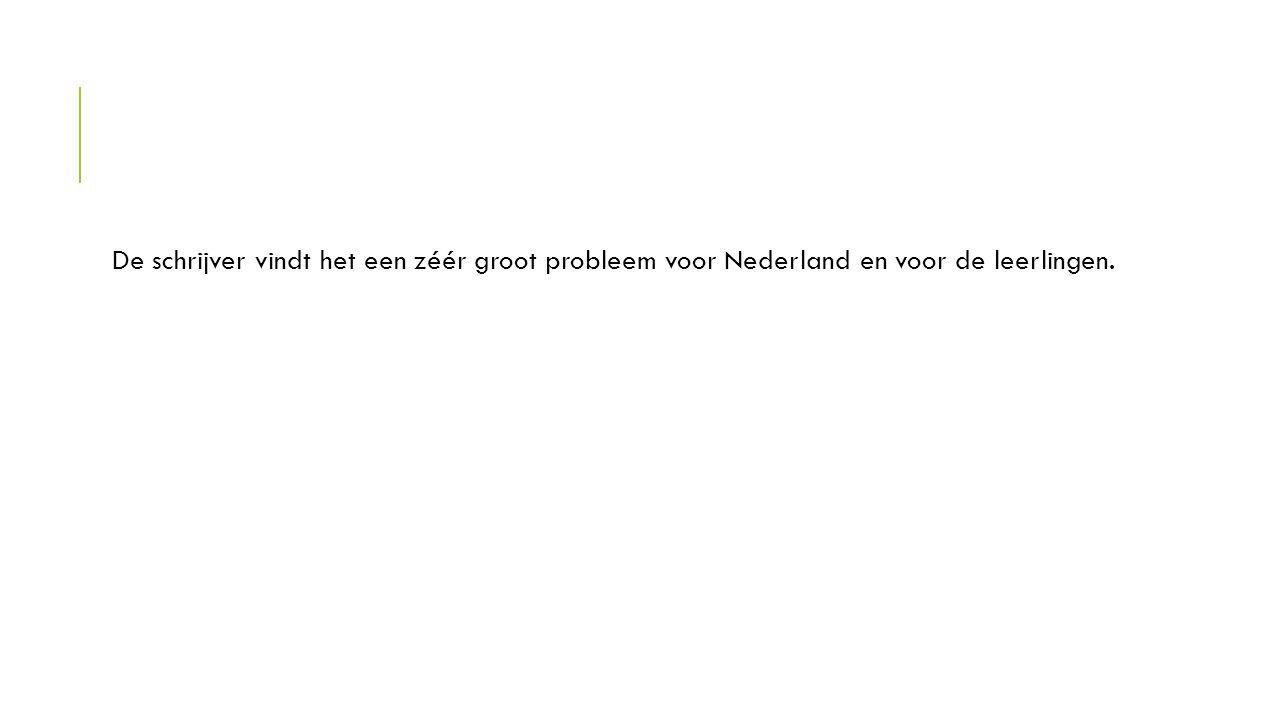 De schrijver vindt het een zéér groot probleem voor Nederland en voor de leerlingen.