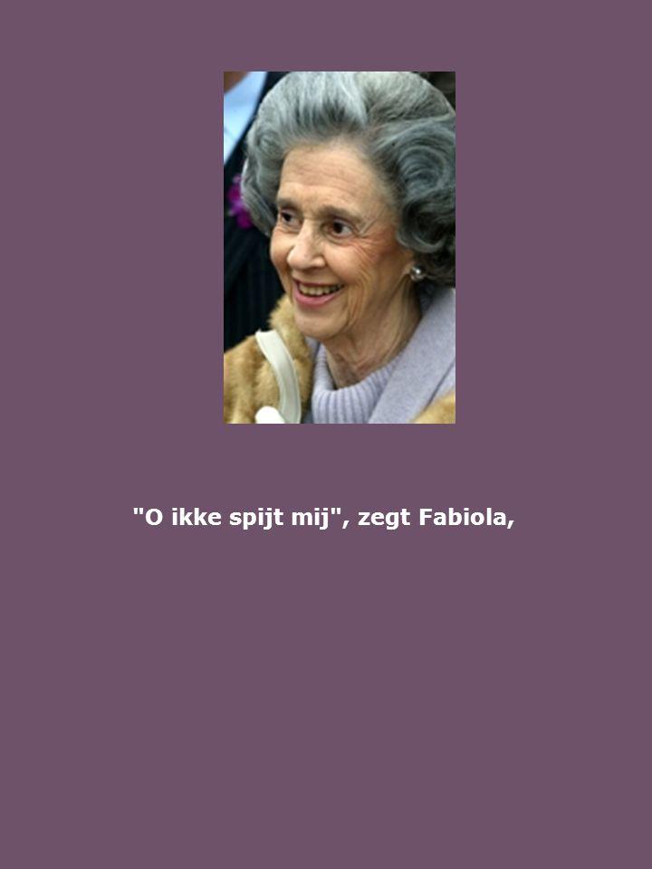O ikke spijt mij , zegt Fabiola,