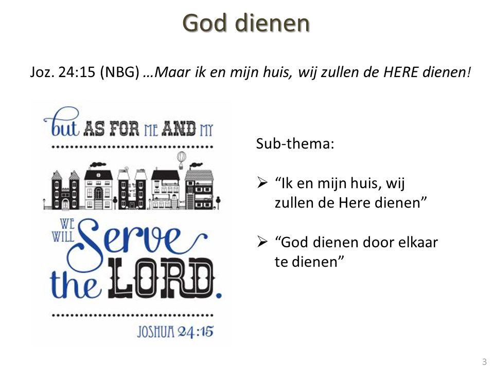 God dienen Joz. 24:15 (NBG) …Maar ik en mijn huis, wij zullen de HERE dienen! Sub-thema: Ik en mijn huis, wij zullen de Here dienen