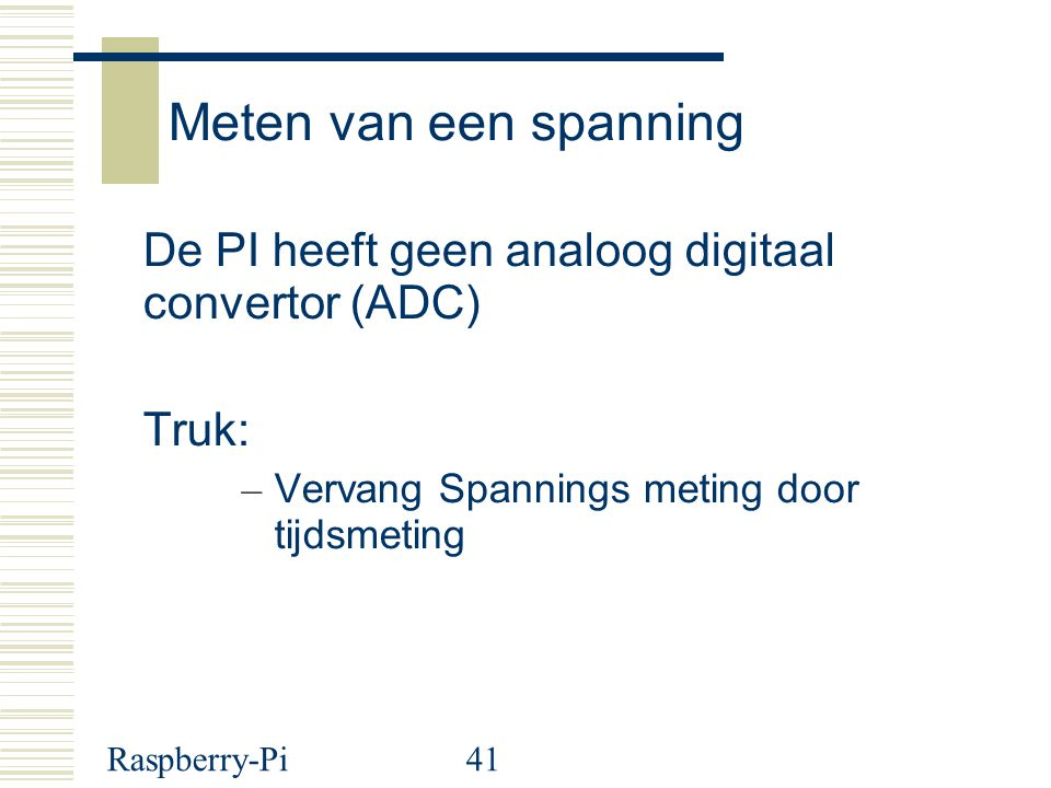 Meten van een spanning De PI heeft geen analoog digitaal convertor (ADC) Truk: Vervang Spannings meting door tijdsmeting.
