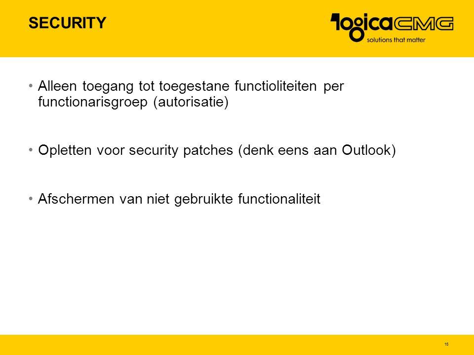 SECURITY Alleen toegang tot toegestane functioliteiten per functionarisgroep (autorisatie) Opletten voor security patches (denk eens aan Outlook)