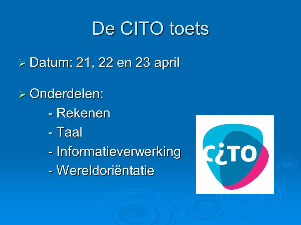 De CITO toets Datum: 21, 22 en 23 april Onderdelen: - Rekenen - Taal