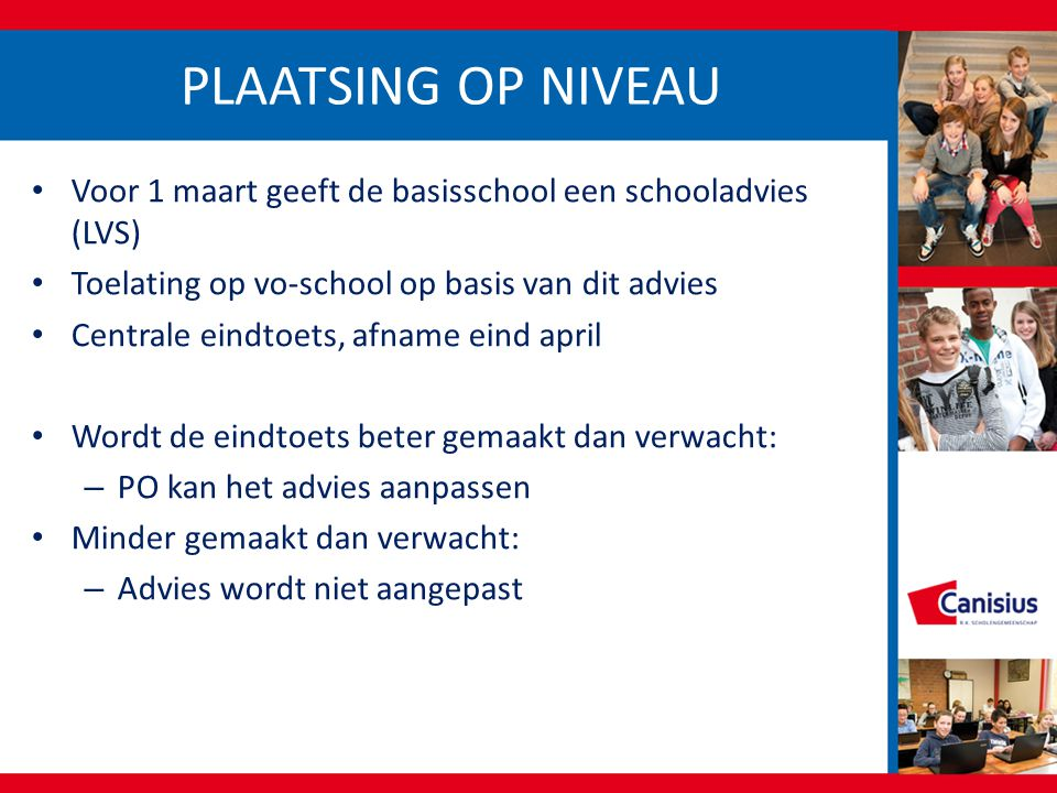 PLAATSING OP NIVEAU Voor 1 maart geeft de basisschool een schooladvies (LVS) Toelating op vo-school op basis van dit advies.