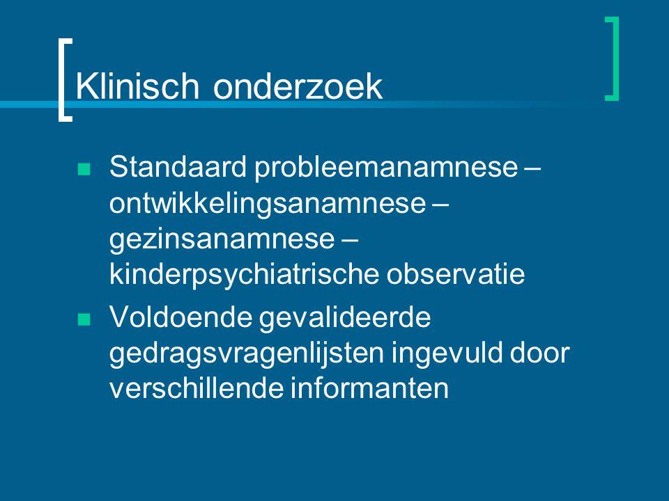 Klinisch onderzoek Standaard probleemanamnese – ontwikkelingsanamnese – gezinsanamnese – kinderpsychiatrische observatie.
