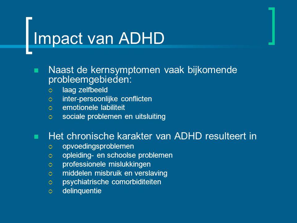 Impact van ADHD Naast de kernsymptomen vaak bijkomende probleemgebieden: laag zelfbeeld. inter-persoonlijke conflicten.
