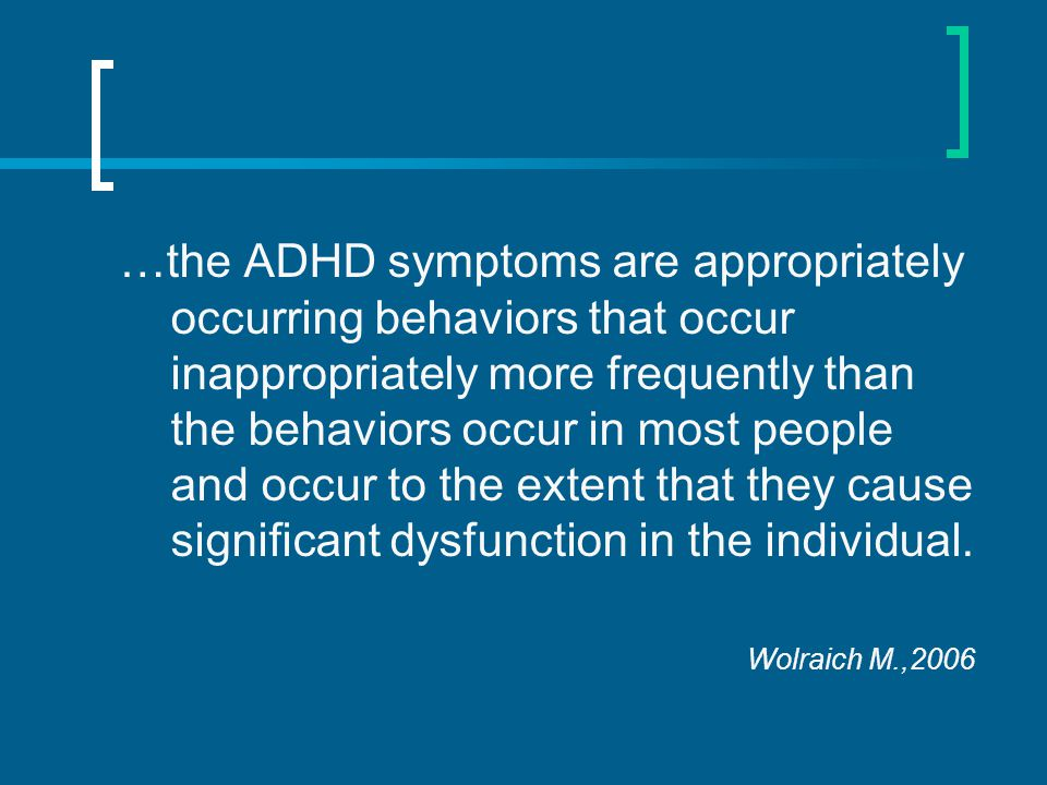 …the ADHD symptoms are appropriately occurring behaviors that occur inappropriately more frequently than the behaviors occur in most people and occur to the extent that they cause significant dysfunction in the individual.