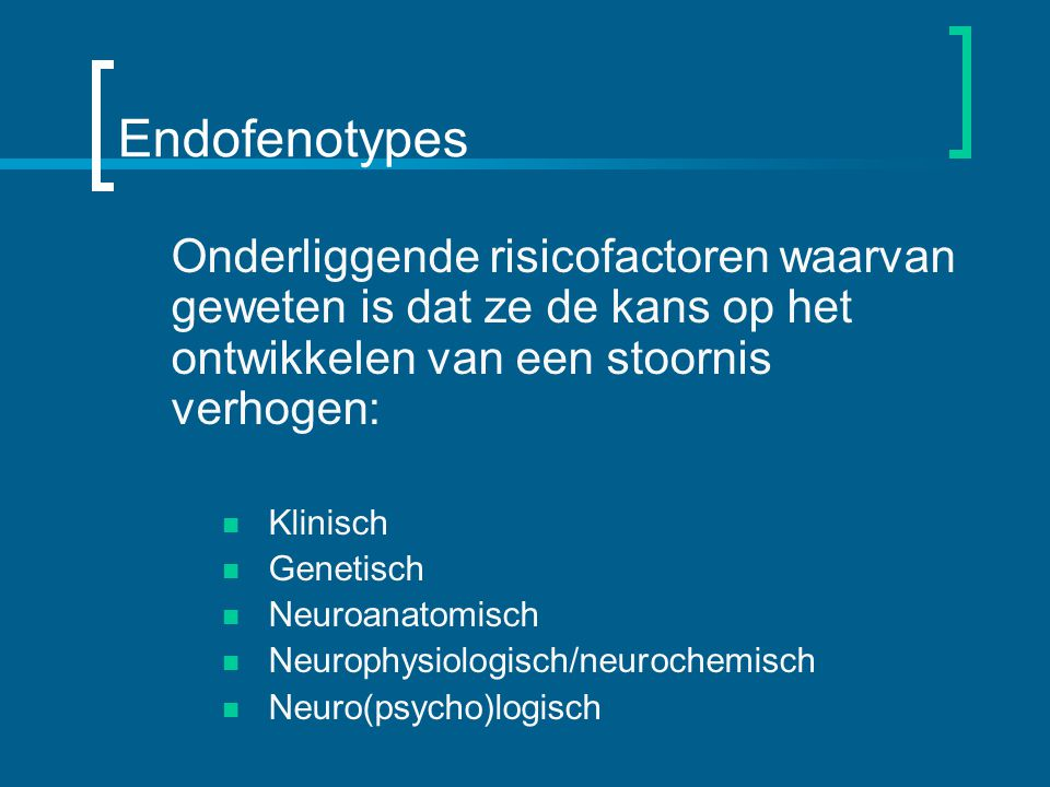 Endofenotypes Onderliggende risicofactoren waarvan geweten is dat ze de kans op het ontwikkelen van een stoornis verhogen: