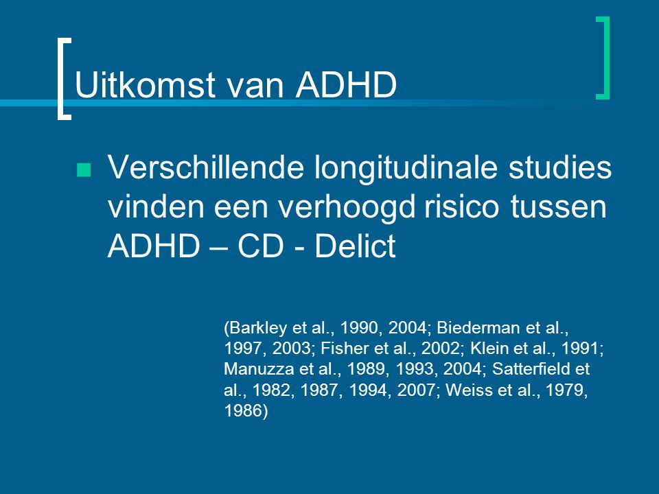 Uitkomst van ADHD Verschillende longitudinale studies vinden een verhoogd risico tussen ADHD – CD - Delict.