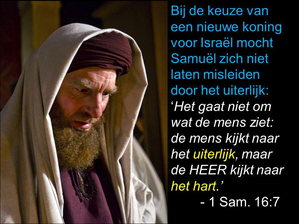 Bij de keuze van een nieuwe koning. voor Israël mocht. Samuël zich niet. laten misleiden. door het uiterlijk: