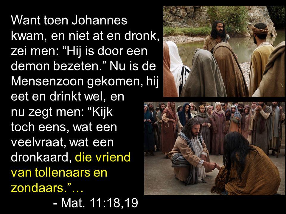 Want toen Johannes kwam, en niet at en dronk, zei men: Hij is door een. demon bezeten. Nu is de Mensenzoon gekomen, hij.