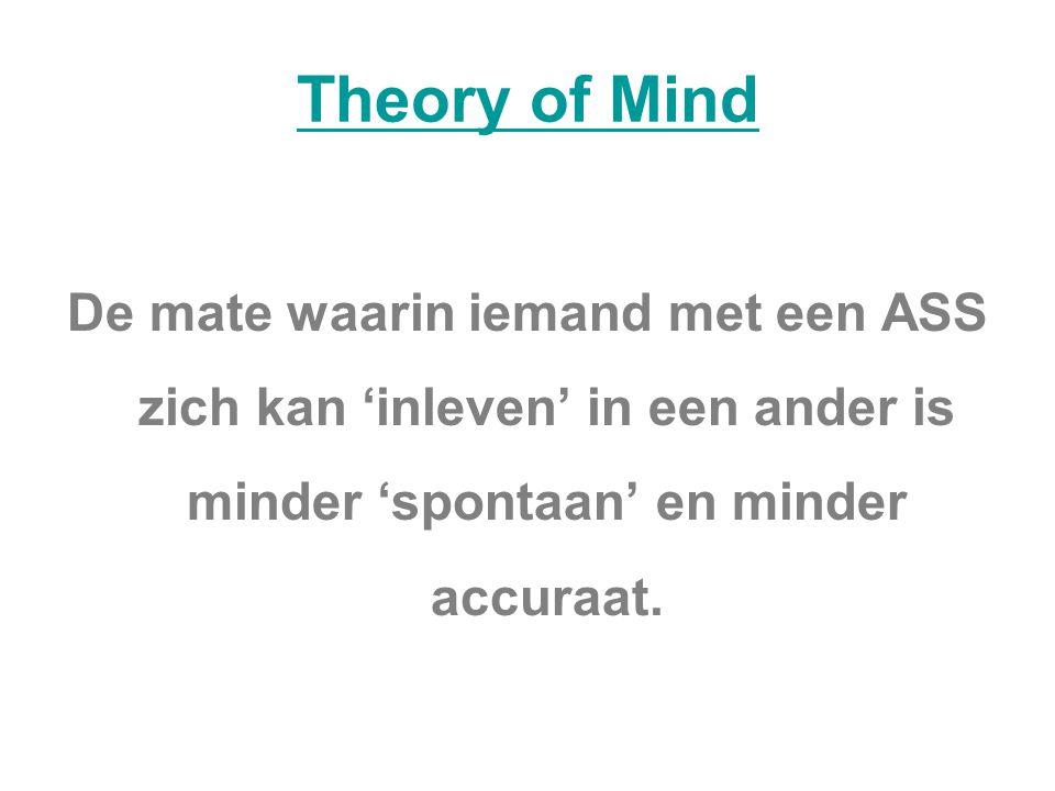 Theory of Mind De mate waarin iemand met een ASS zich kan 'inleven' in een ander is minder 'spontaan' en minder accuraat.