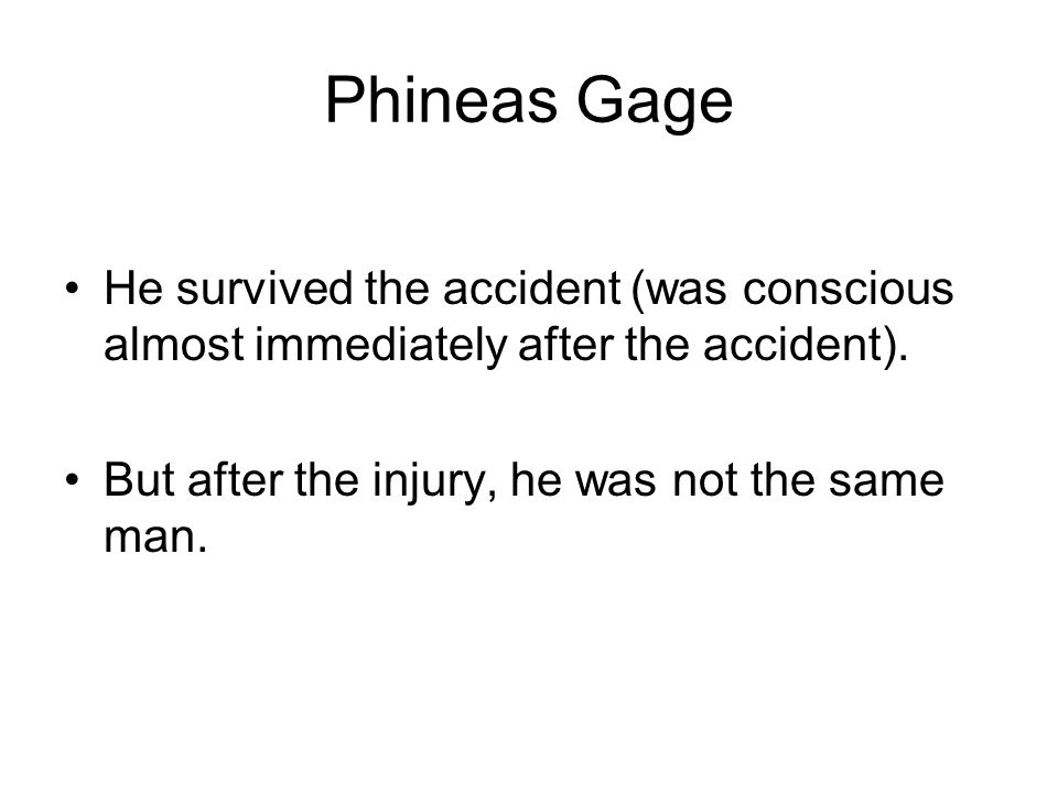 Phineas Gage He survived the accident (was conscious almost immediately after the accident).