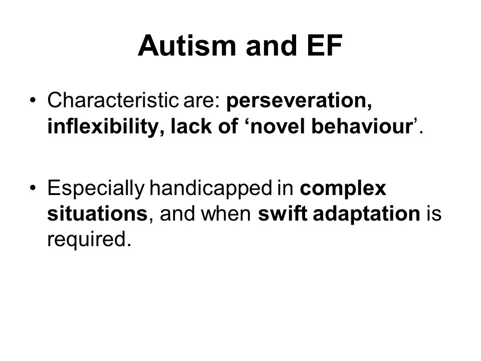 Autism and EF Characteristic are: perseveration, inflexibility, lack of 'novel behaviour'.