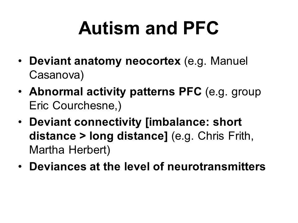 Autism and PFC Deviant anatomy neocortex (e.g. Manuel Casanova)